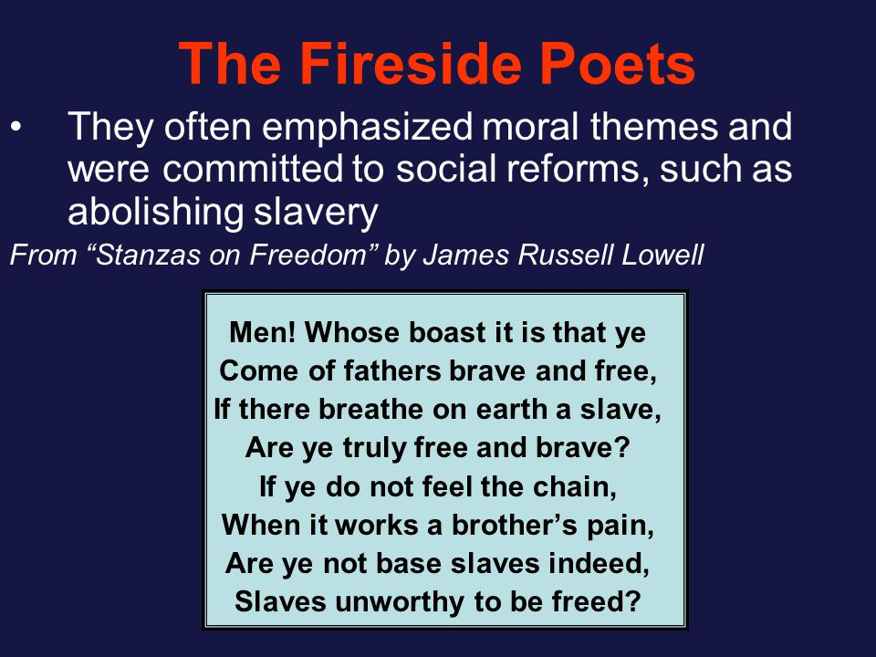 The Fireside Poets They often emphasized moral themes and were committed to social reforms, such as abolishing slavery From Stanzas on Freedom by James Russell Lowell Men.