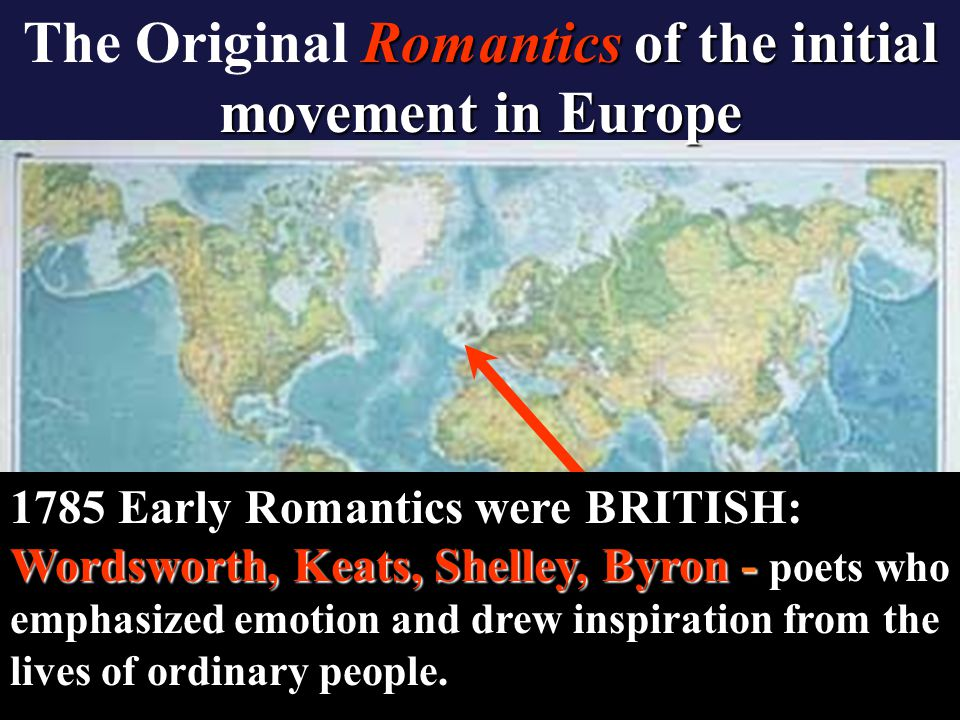 Romantics of the initial movement in Europe The Original Romantics of the initial movement in Europe Wordsworth, Keats, Shelley, Byron - 1785 Early Romantics were BRITISH: Wordsworth, Keats, Shelley, Byron - poets who emphasized emotion and drew inspiration from the lives of ordinary people.