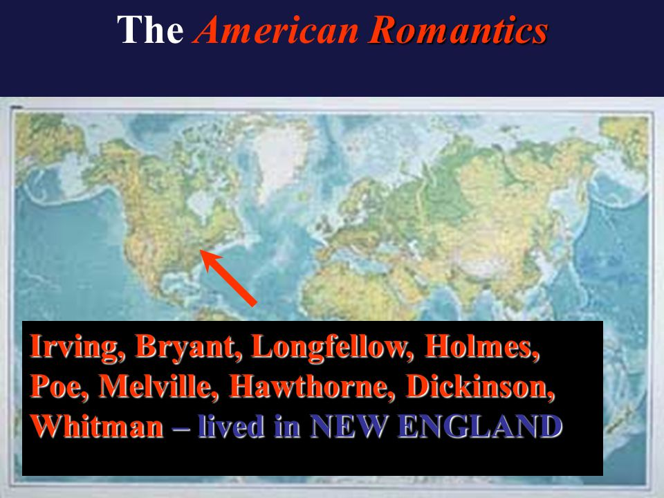 Romantics The American Romantics Irving, Bryant, Longfellow, Holmes, Poe, Melville, Hawthorne, Dickinson, Whitman – lived in NEW ENGLAND