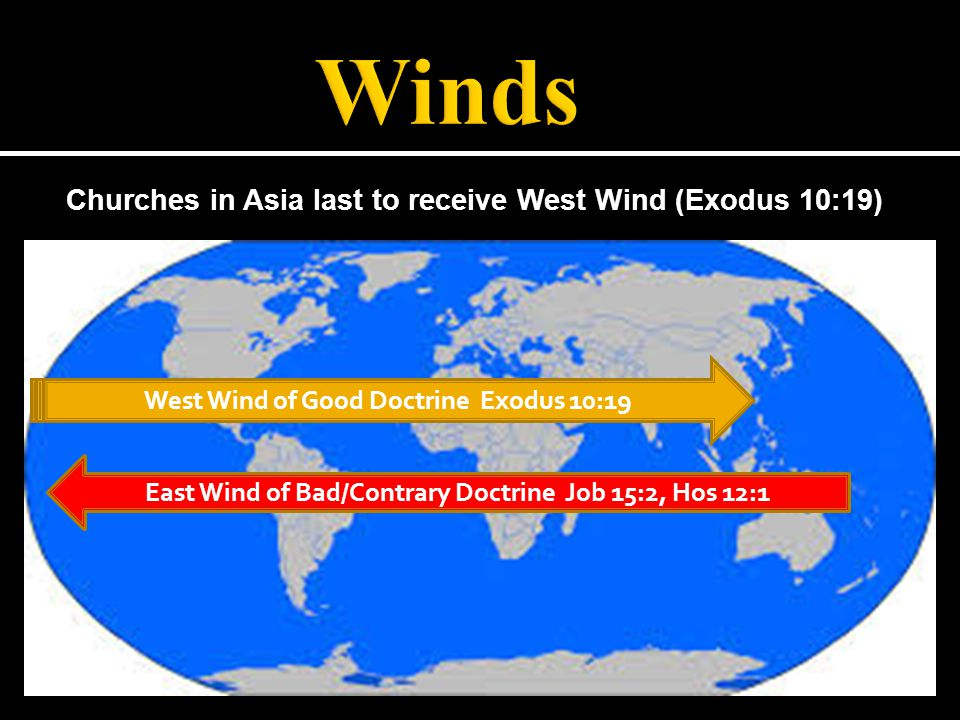West Wind of Good Doctrine Exodus 10:19 Churches in Asia last to receive West Wind (Exodus 10:19) East Wind of Bad/Contrary Doctrine Job 15:2, Hos 12:1