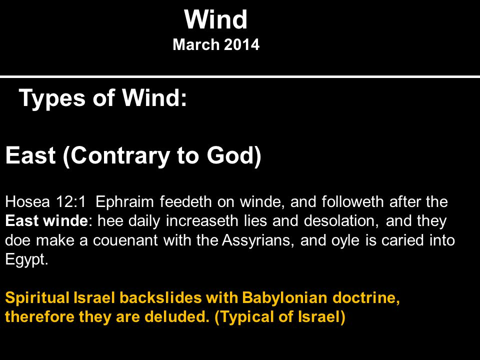 Wind March 2014 Types of Wind: East (Contrary to God) Hosea 12:1 Ephraim feedeth on winde, and followeth after the East winde: hee daily increaseth lies and desolation, and they doe make a couenant with the Assyrians, and oyle is caried into Egypt.