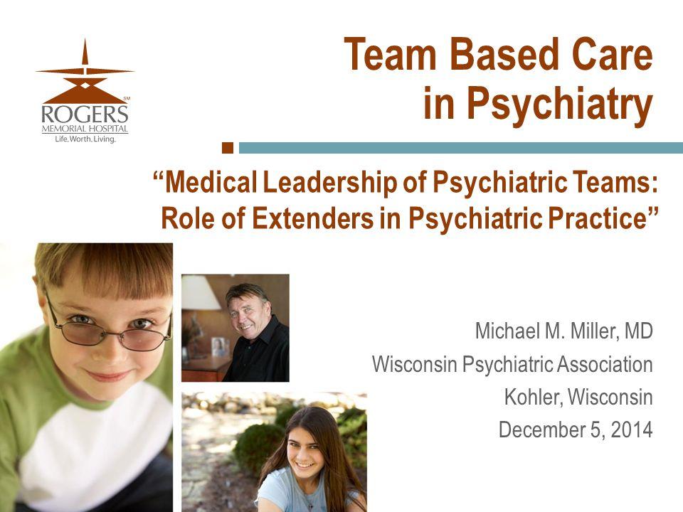 """Medical Leadership of Psychiatric Teams: Role of Extenders in Psychiatric Practice"" Michael M. Miller, MD Wisconsin Psychiatric Association Kohler, W"