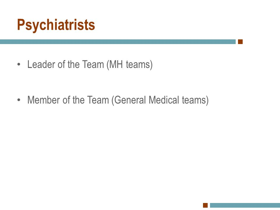 Psychiatrists Leader of the Team (MH teams) Member of the Team (General Medical teams)