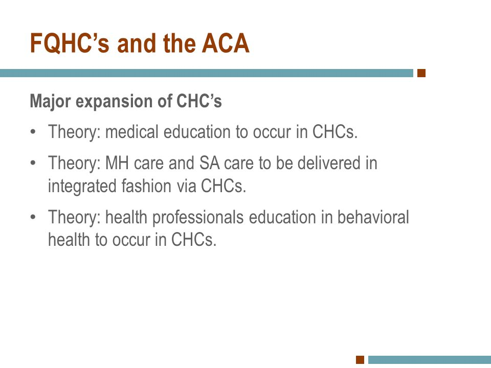 FQHC's and the ACA Major expansion of CHC's Theory: medical education to occur in CHCs. Theory: MH care and SA care to be delivered in integrated fash