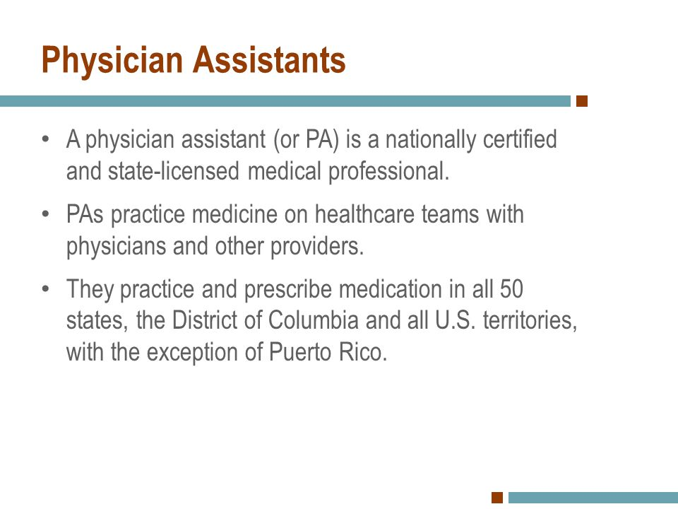 Physician Assistants A physician assistant (or PA) is a nationally certified and state-licensed medical professional. PAs practice medicine on healthc