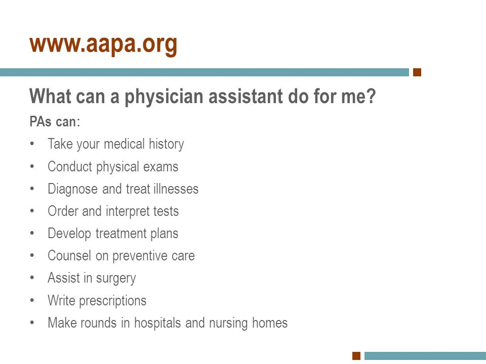 www.aapa.org What can a physician assistant do for me? PAs can: Take your medical history Conduct physical exams Diagnose and treat illnesses Order an