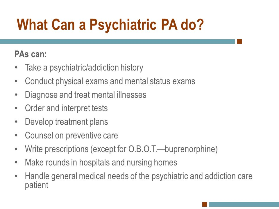 What Can a Psychiatric PA do? PAs can: Take a psychiatric/addiction history Conduct physical exams and mental status exams Diagnose and treat mental i