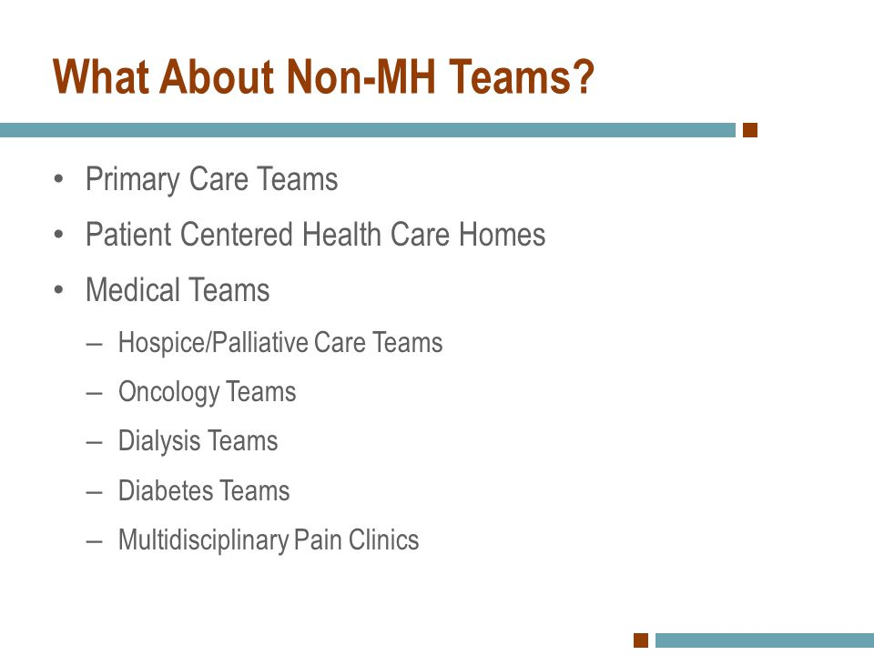What About Non-MH Teams? Primary Care Teams Patient Centered Health Care Homes Medical Teams – Hospice/Palliative Care Teams – Oncology Teams – Dialys