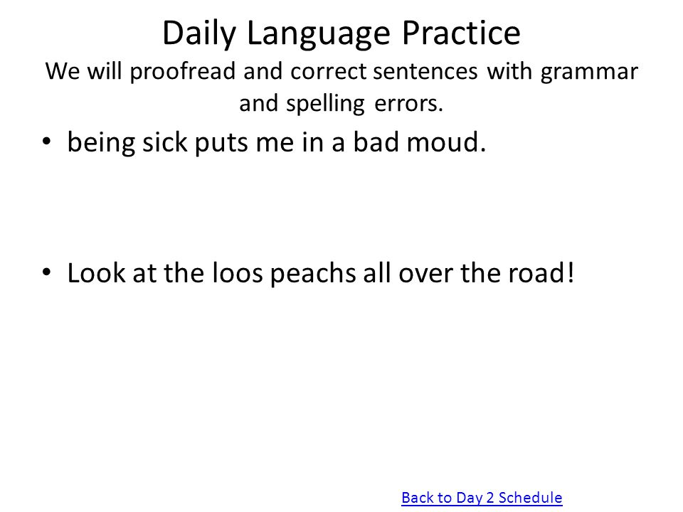 Daily Language Practice We will proofread and correct sentences with grammar and spelling errors. being sick puts me in a bad moud. Look at the loos p