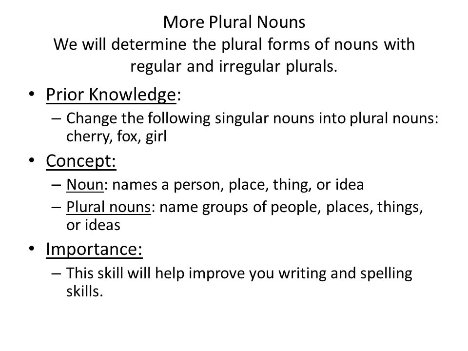 More Plural Nouns We will determine the plural forms of nouns with regular and irregular plurals. Prior Knowledge: – Change the following singular nou