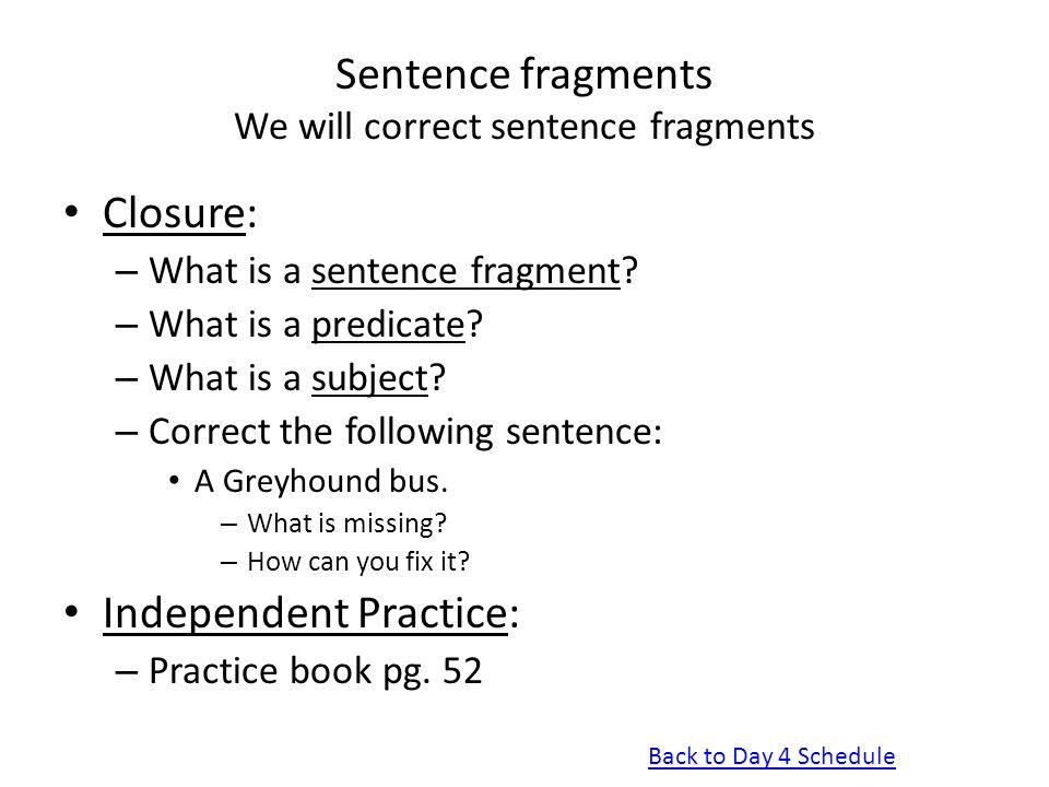 Sentence fragments We will correct sentence fragments Closure: – What is a sentence fragment? – What is a predicate? – What is a subject? – Correct th