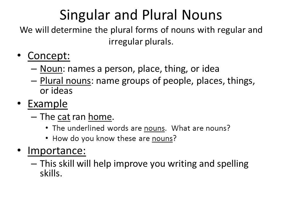 Singular and Plural Nouns We will determine the plural forms of nouns with regular and irregular plurals. Concept: – Noun: names a person, place, thin