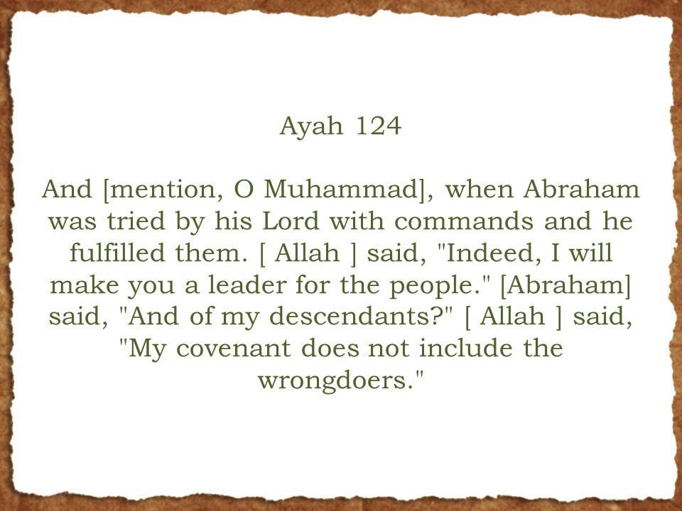 Ayah 124 And [mention, O Muhammad], when Abraham was tried by his Lord with commands and he fulfilled them.