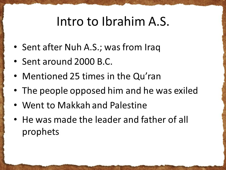 Intro to Ibrahim A.S. Sent after Nuh A.S.; was from Iraq Sent around 2000 B.C.
