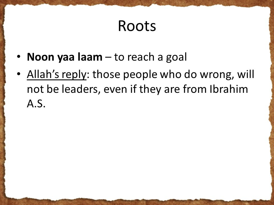 Roots Noon yaa laam – to reach a goal Allah's reply: those people who do wrong, will not be leaders, even if they are from Ibrahim A.S.