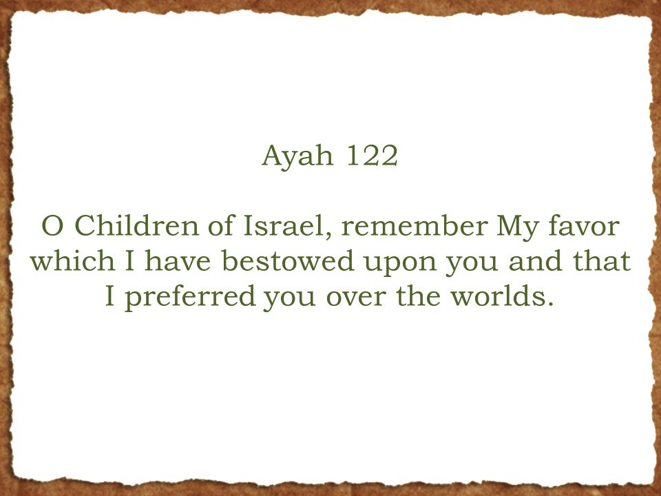 Ayah 122 O Children of Israel, remember My favor which I have bestowed upon you and that I preferred you over the worlds.