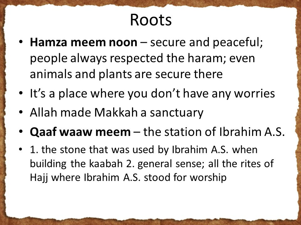Roots Hamza meem noon – secure and peaceful; people always respected the haram; even animals and plants are secure there It's a place where you don't have any worries Allah made Makkah a sanctuary Qaaf waaw meem – the station of Ibrahim A.S.