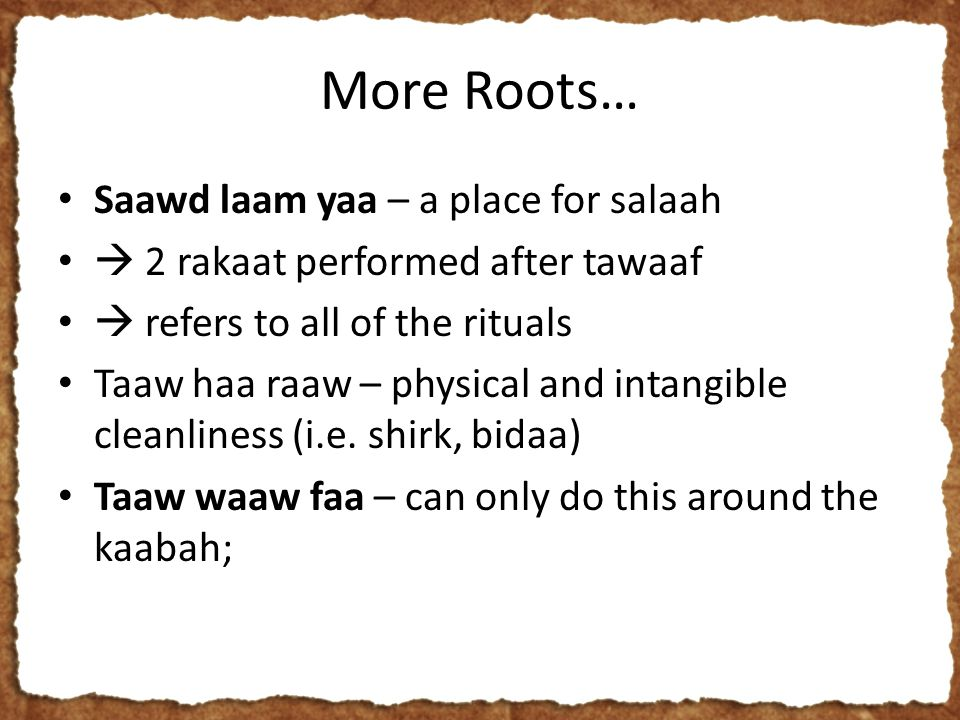 More Roots… Saawd laam yaa – a place for salaah  2 rakaat performed after tawaaf  refers to all of the rituals Taaw haa raaw – physical and intangible cleanliness (i.e.