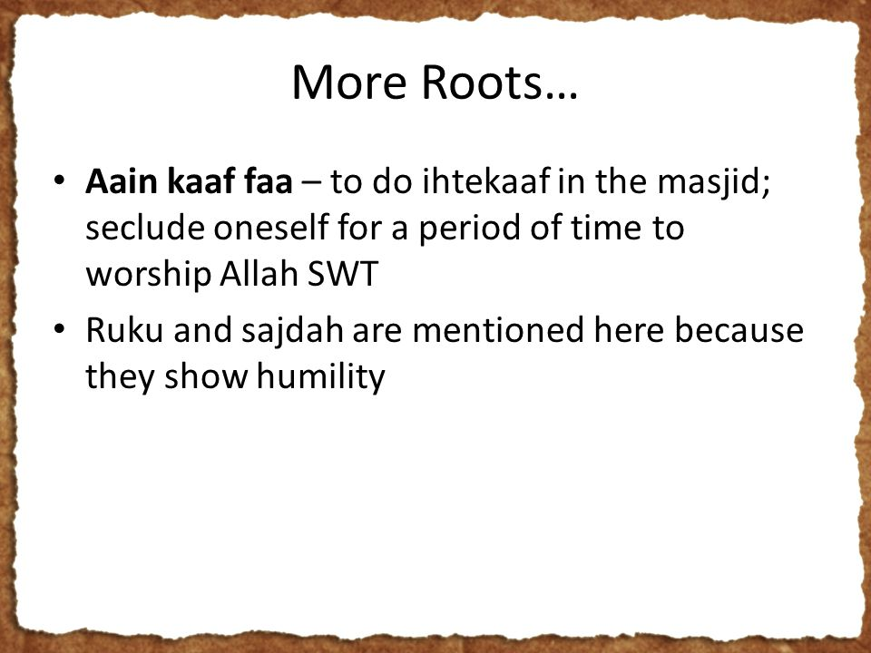 More Roots… Aain kaaf faa – to do ihtekaaf in the masjid; seclude oneself for a period of time to worship Allah SWT Ruku and sajdah are mentioned here because they show humility