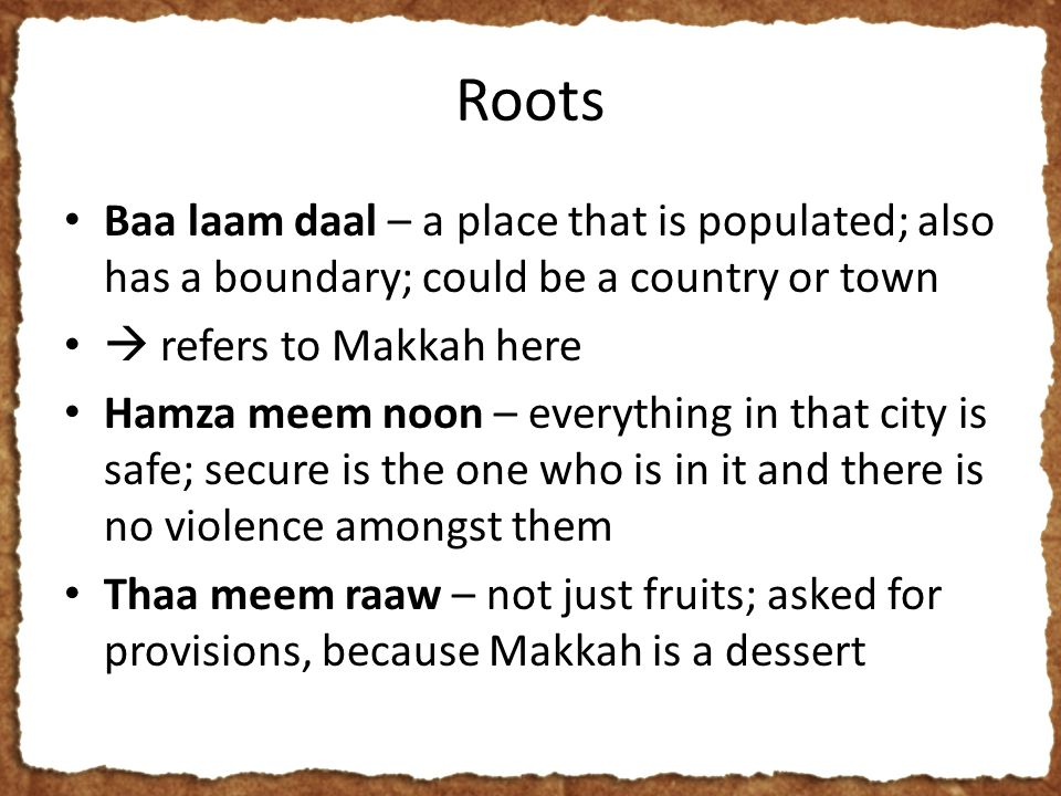 Roots Baa laam daal – a place that is populated; also has a boundary; could be a country or town  refers to Makkah here Hamza meem noon – everything in that city is safe; secure is the one who is in it and there is no violence amongst them Thaa meem raaw – not just fruits; asked for provisions, because Makkah is a dessert