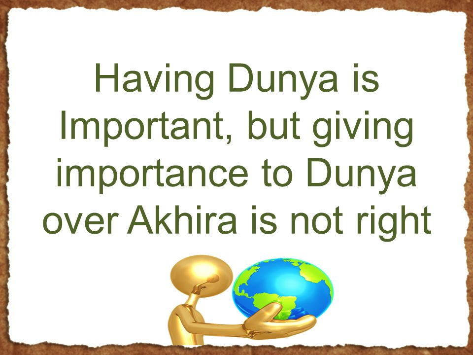 Having Dunya is Important, but giving importance to Dunya over Akhira is not right