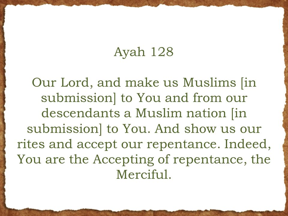 Ayah 128 Our Lord, and make us Muslims [in submission] to You and from our descendants a Muslim nation [in submission] to You.
