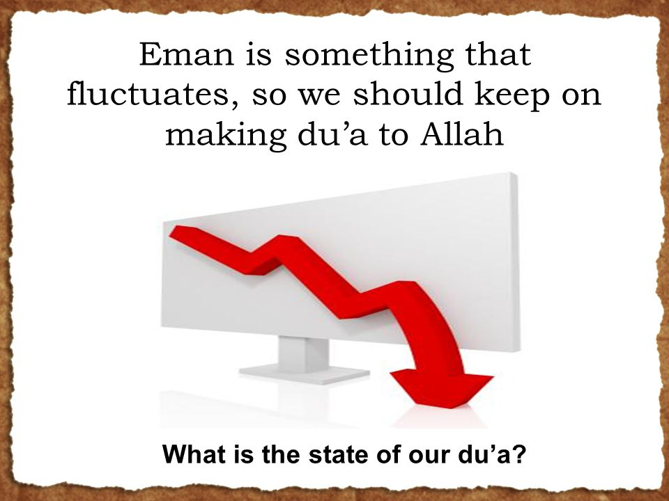 Eman is something that fluctuates, so we should keep on making du'a to Allah What is the state of our du'a