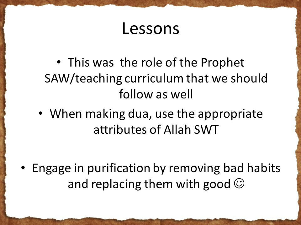 Lessons This was the role of the Prophet SAW/teaching curriculum that we should follow as well When making dua, use the appropriate attributes of Allah SWT Engage in purification by removing bad habits and replacing them with good