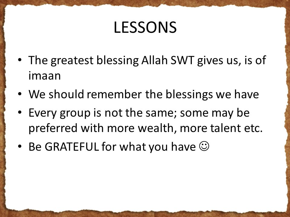 LESSONS The greatest blessing Allah SWT gives us, is of imaan We should remember the blessings we have Every group is not the same; some may be preferred with more wealth, more talent etc.