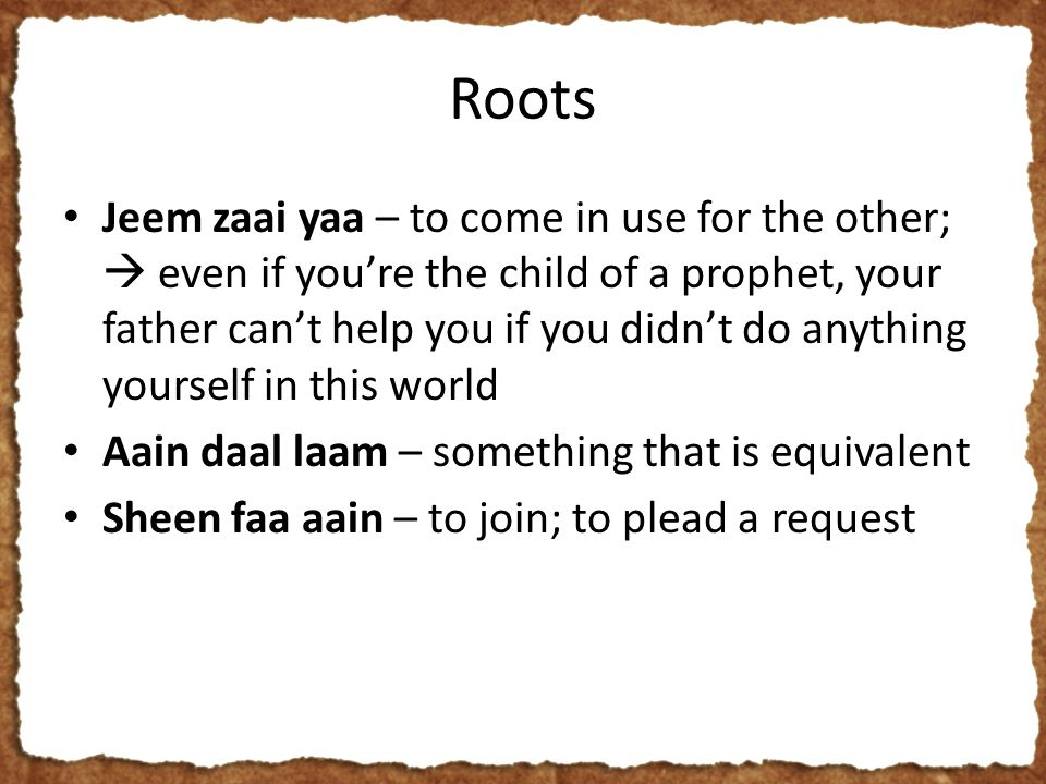 Roots Jeem zaai yaa – to come in use for the other;  even if you're the child of a prophet, your father can't help you if you didn't do anything yourself in this world Aain daal laam – something that is equivalent Sheen faa aain – to join; to plead a request