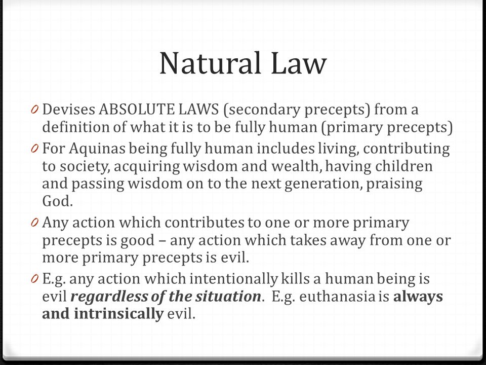 Natural Law 0 Devises ABSOLUTE LAWS (secondary precepts) from a definition of what it is to be fully human (primary precepts) 0 For Aquinas being full