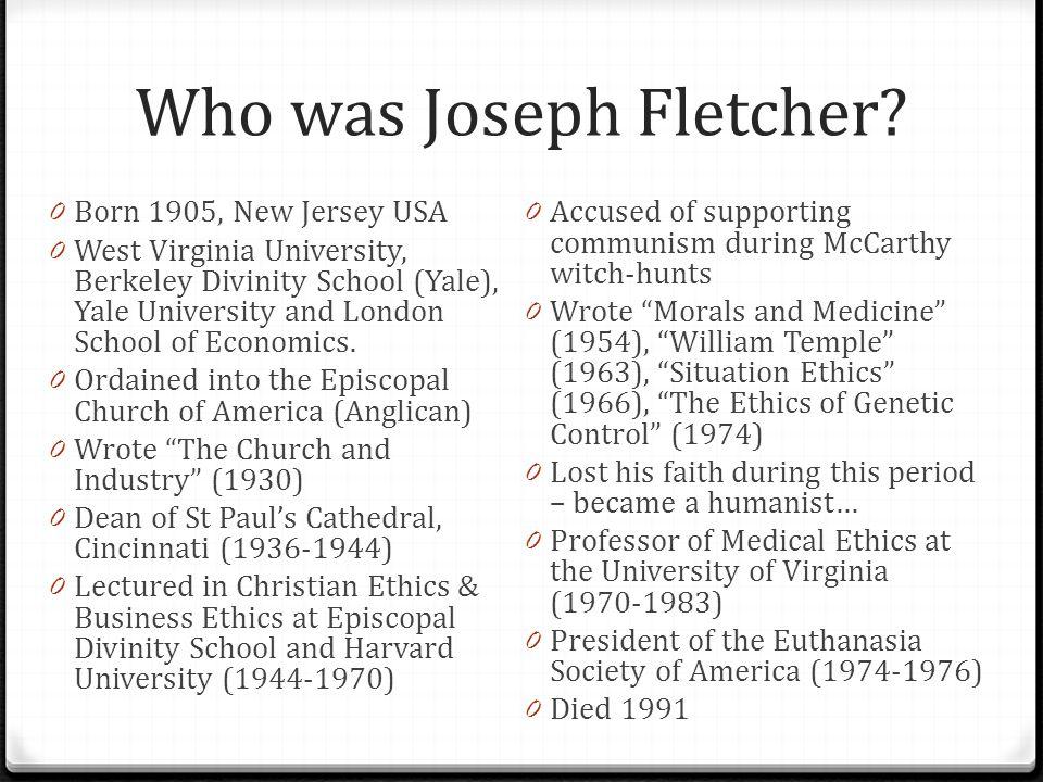Who was Joseph Fletcher? 0 Born 1905, New Jersey USA 0 West Virginia University, Berkeley Divinity School (Yale), Yale University and London School of