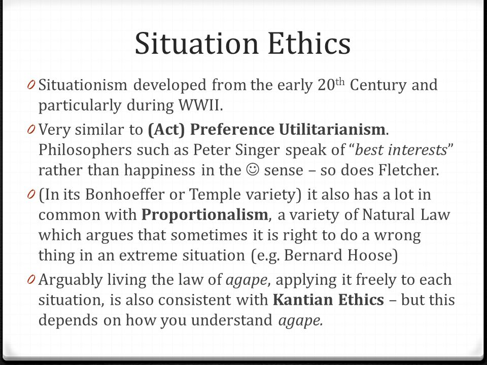 Situation Ethics 0 Situationism developed from the early 20 th Century and particularly during WWII. 0 Very similar to (Act) Preference Utilitarianism