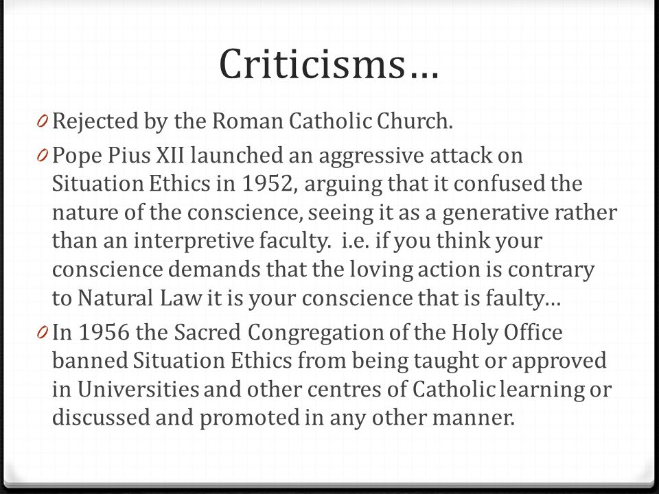 Criticisms… 0 Rejected by the Roman Catholic Church. 0 Pope Pius XII launched an aggressive attack on Situation Ethics in 1952, arguing that it confus