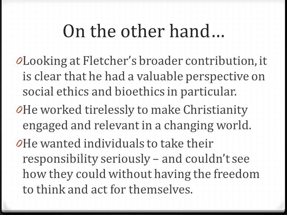On the other hand… 0 Looking at Fletcher's broader contribution, it is clear that he had a valuable perspective on social ethics and bioethics in part