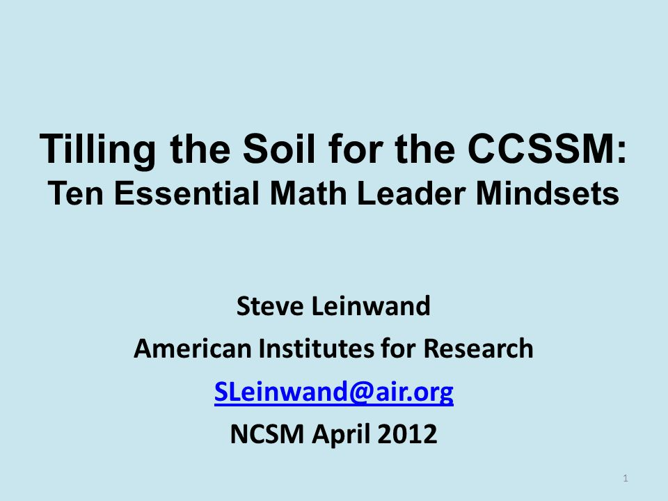Tilling the Soil for the CCSSM: Ten Essential Math Leader Mindsets Steve Leinwand American Institutes for Research SLeinwand@air.org NCSM April 2012 1