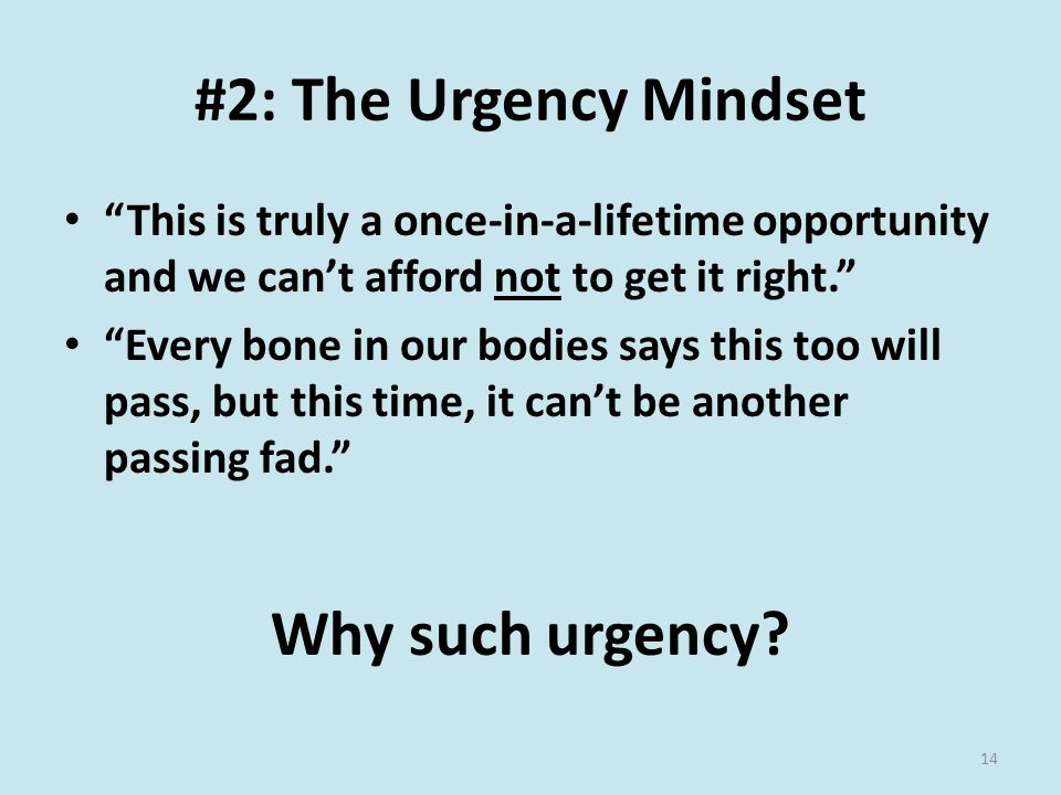 #2: The Urgency Mindset This is truly a once-in-a-lifetime opportunity and we can't afford not to get it right. Every bone in our bodies says this too will pass, but this time, it can't be another passing fad. Why such urgency.
