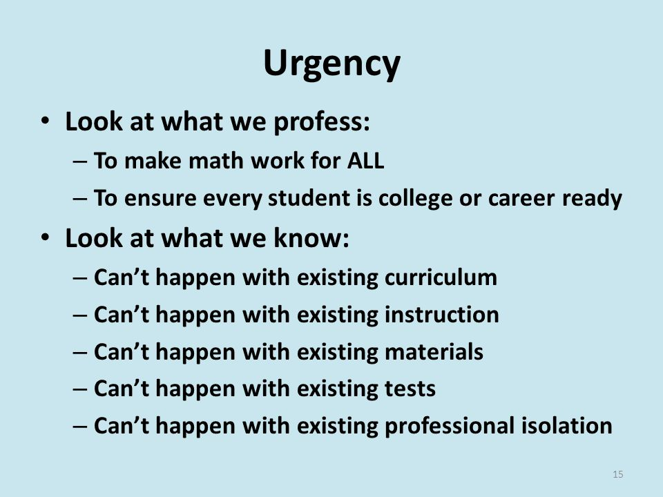 Urgency Look at what we profess: – To make math work for ALL – To ensure every student is college or career ready Look at what we know: – Can't happen with existing curriculum – Can't happen with existing instruction – Can't happen with existing materials – Can't happen with existing tests – Can't happen with existing professional isolation 15