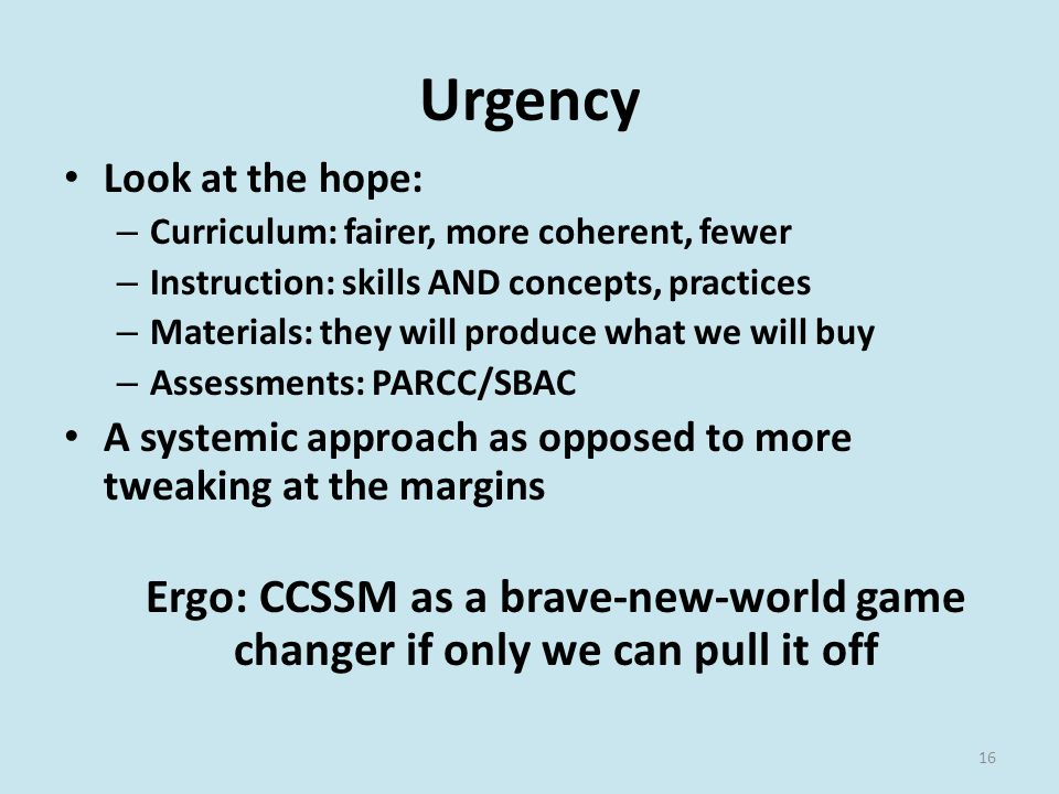 Urgency Look at the hope: – Curriculum: fairer, more coherent, fewer – Instruction: skills AND concepts, practices – Materials: they will produce what we will buy – Assessments: PARCC/SBAC A systemic approach as opposed to more tweaking at the margins Ergo: CCSSM as a brave-new-world game changer if only we can pull it off 16