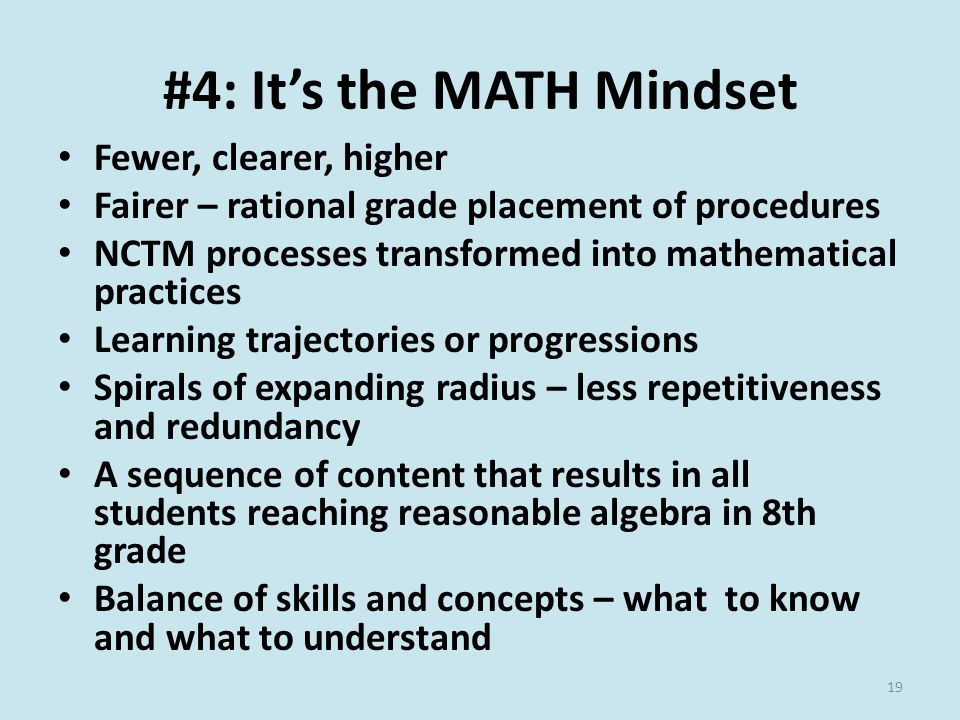 #4: It's the MATH Mindset Fewer, clearer, higher Fairer – rational grade placement of procedures NCTM processes transformed into mathematical practices Learning trajectories or progressions Spirals of expanding radius – less repetitiveness and redundancy A sequence of content that results in all students reaching reasonable algebra in 8th grade Balance of skills and concepts – what to know and what to understand 19