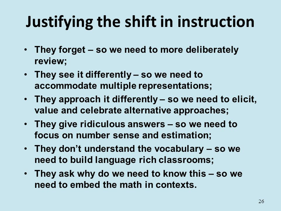 Justifying the shift in instruction They forget – so we need to more deliberately review; They see it differently – so we need to accommodate multiple representations; They approach it differently – so we need to elicit, value and celebrate alternative approaches; They give ridiculous answers – so we need to focus on number sense and estimation; They don't understand the vocabulary – so we need to build language rich classrooms; They ask why do we need to know this – so we need to embed the math in contexts.