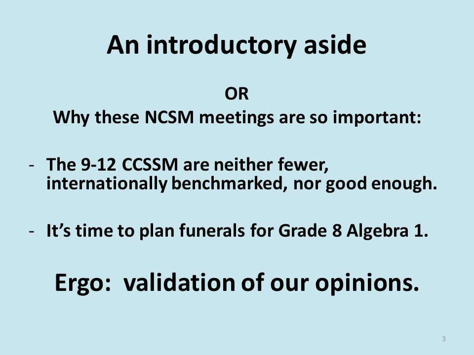 An introductory aside OR Why these NCSM meetings are so important: -The 9-12 CCSSM are neither fewer, internationally benchmarked, nor good enough.