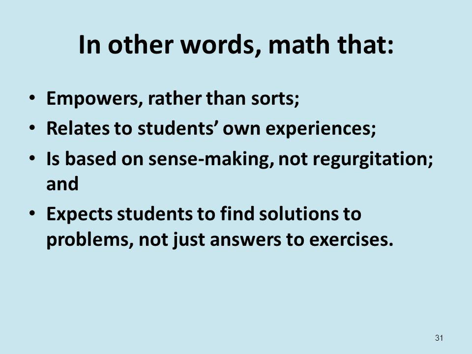 31 In other words, math that: Empowers, rather than sorts; Relates to students' own experiences; Is based on sense-making, not regurgitation; and Expects students to find solutions to problems, not just answers to exercises.
