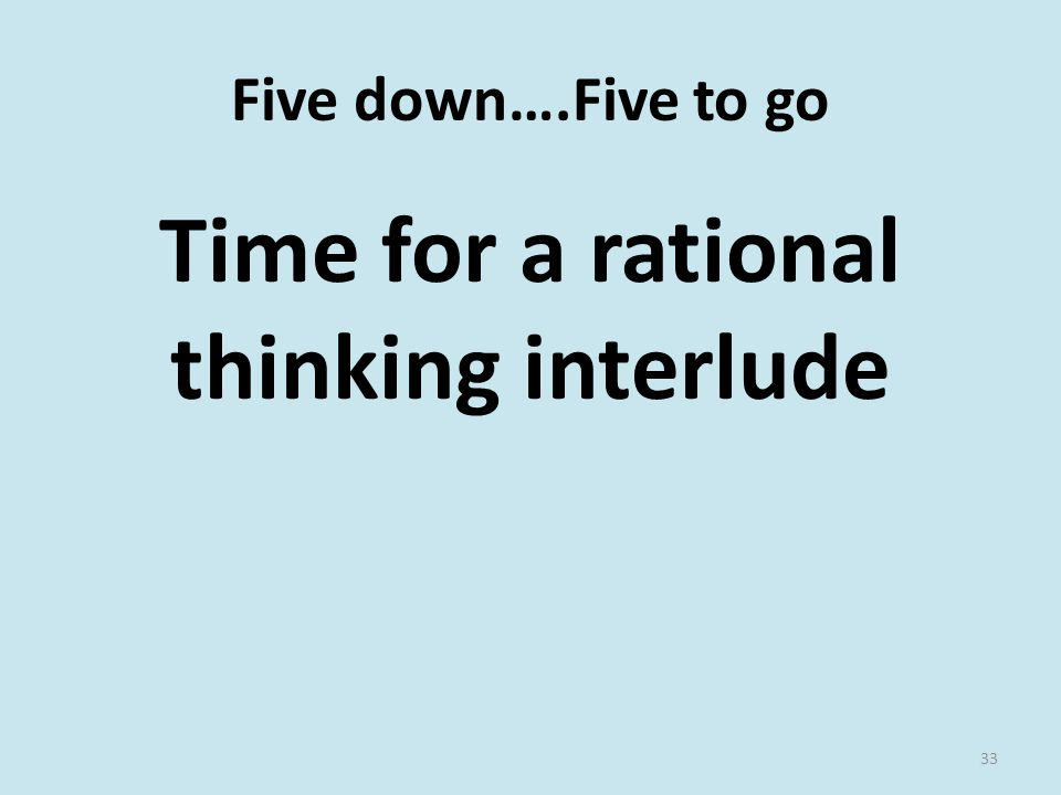 Five down….Five to go Time for a rational thinking interlude 33