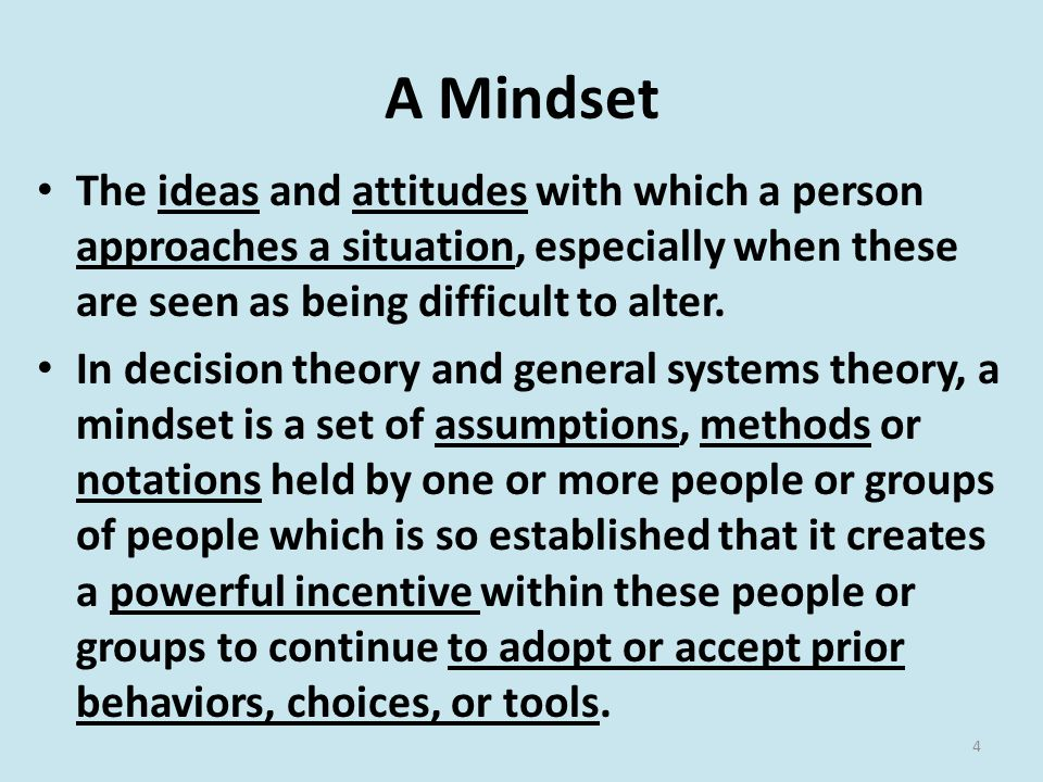 A Mindset The ideas and attitudes with which a person approaches a situation, especially when these are seen as being difficult to alter.