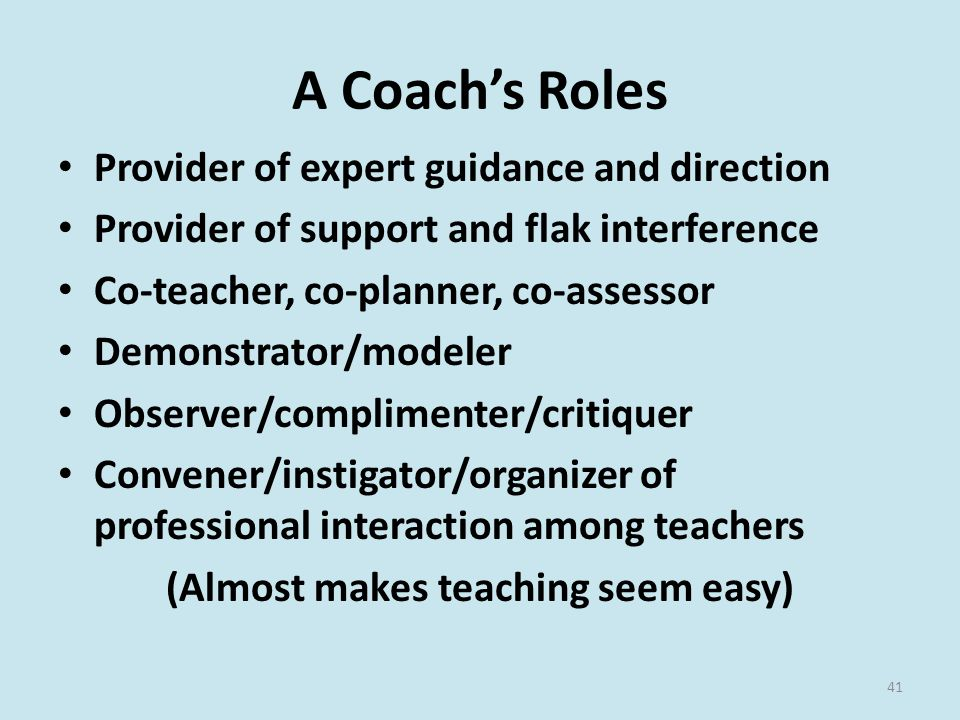 A Coach's Roles Provider of expert guidance and direction Provider of support and flak interference Co-teacher, co-planner, co-assessor Demonstrator/modeler Observer/complimenter/critiquer Convener/instigator/organizer of professional interaction among teachers (Almost makes teaching seem easy) 41
