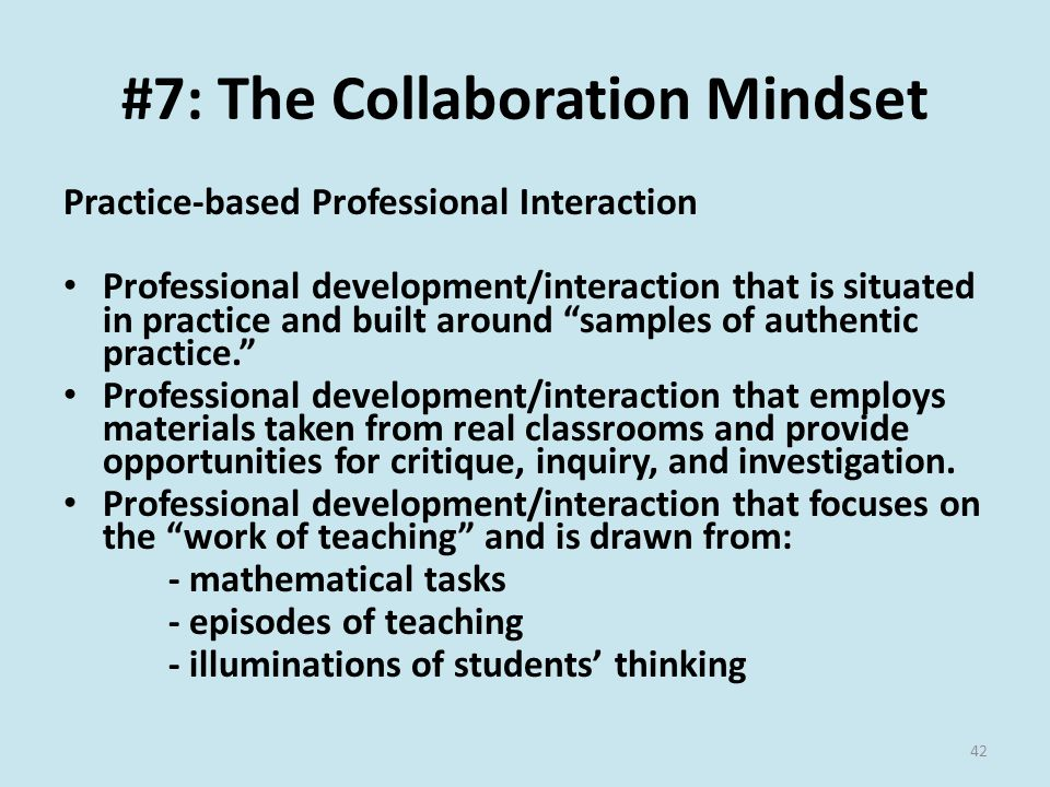#7: The Collaboration Mindset Practice-based Professional Interaction Professional development/interaction that is situated in practice and built around samples of authentic practice. Professional development/interaction that employs materials taken from real classrooms and provide opportunities for critique, inquiry, and investigation.