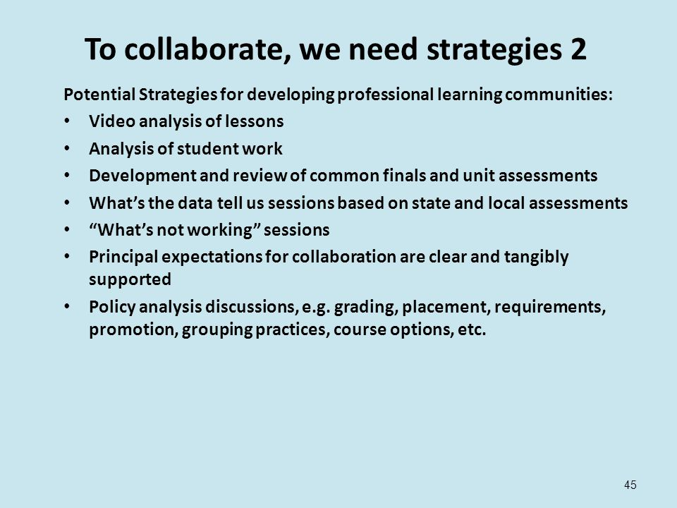 To collaborate, we need strategies 2 Potential Strategies for developing professional learning communities: Video analysis of lessons Analysis of student work Development and review of common finals and unit assessments What's the data tell us sessions based on state and local assessments What's not working sessions Principal expectations for collaboration are clear and tangibly supported Policy analysis discussions, e.g.