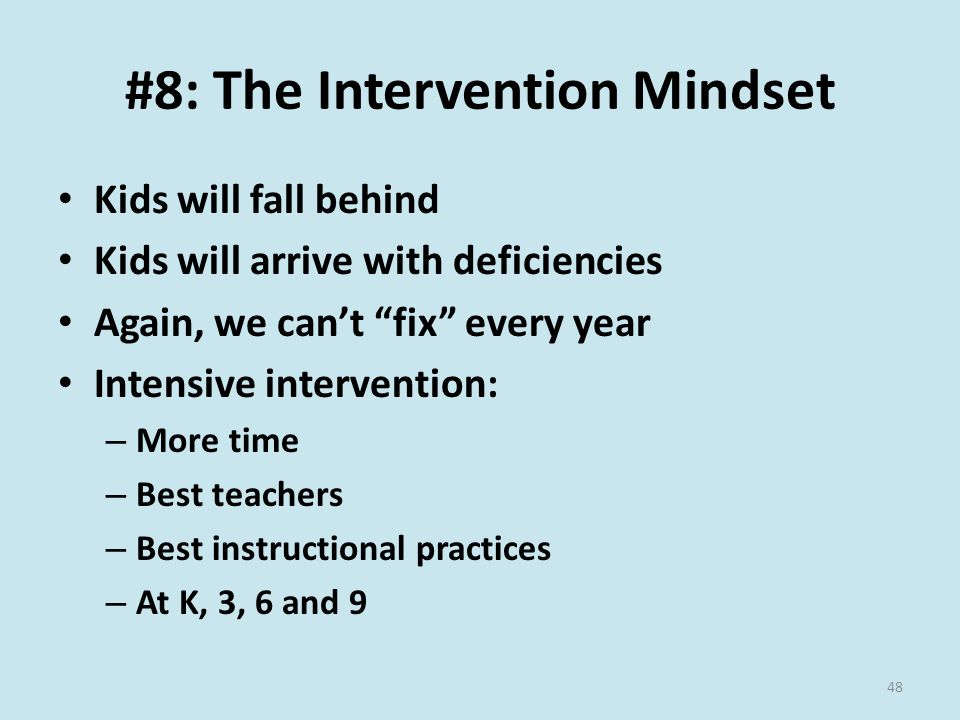 #8: The Intervention Mindset Kids will fall behind Kids will arrive with deficiencies Again, we can't fix every year Intensive intervention: – More time – Best teachers – Best instructional practices – At K, 3, 6 and 9 48