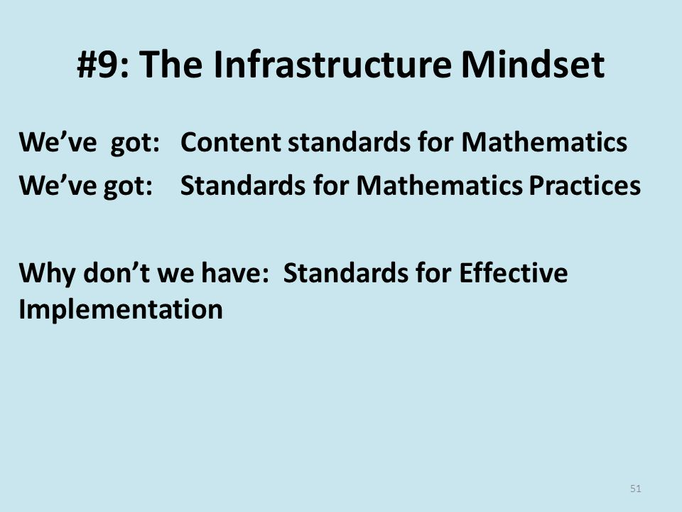 #9: The Infrastructure Mindset We've got: Content standards for Mathematics We've got: Standards for Mathematics Practices Why don't we have: Standards for Effective Implementation 51